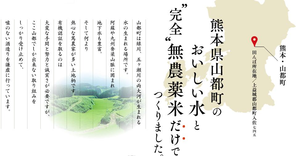 熊本県山都町のおいしいお水と完全無農薬米だけでつくりました。山都町は緑川、五ヶ瀬川の両大河が生まれる水の生まれる場所です。阿蘇や九州脊梁山脈に囲まれ地下水も豊富。そして何より熱心な篤農家が多い土地柄です。有機認証を取るのは大変な手間と努力と誠実さが必要ですが、ここ山都でしか出来ない取り組みをしっかり受け止めて、嘘のない酒造りを謙虚に行っています。